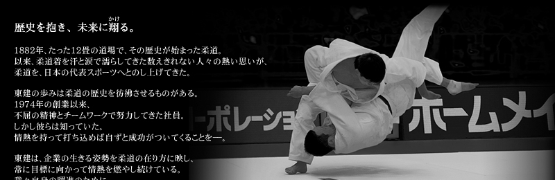 Embracing the past, while soaring into the future. The history of Judo began in a small 12-mat training room in the year 1882. From that humble beginning, the sweat and tears that soaked the uniforms of countless Judo practitioners have made Judo one of Japan's most representative sports.  In many ways, the history of Token closely parallels that of Judo. Since Token's foundation in 1974, our personnel have labored with the indomitable spirit and teamwork that mirror the very principles on which Judo is based. This is because our personnel know an important truth: success comes naturally to those who meet every challenge with a zealous spirit.  Token's corporate posture truly reflects the Judo way, moving ceaselessly toward the goal at hand, and with passion. We do this both for our own improvement, and for the smiles of our customers.